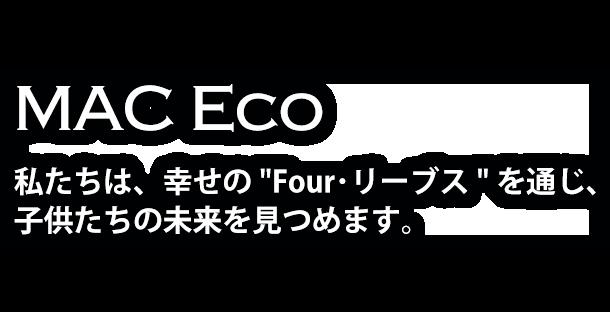 """MAC Eco 私たちは、幸せの""""Four・リーブス""""を通じ、 子供たちの未来を見つめます。"""