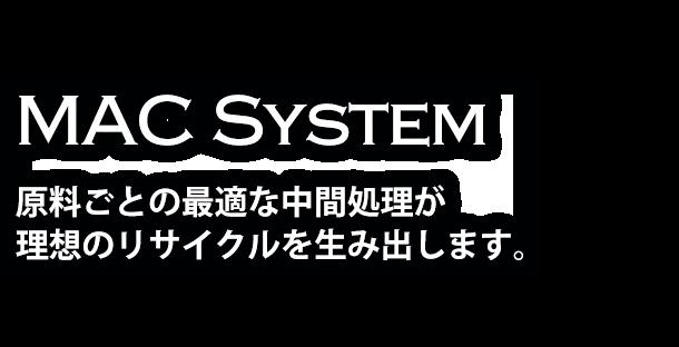 MAC System 原料ごとの最適な中間処理が 理想のリサイクルを生み出します。