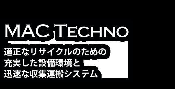 MAC Techno 適正なリサイクルのための 充実した設備環境と 迅速な収集運搬システム